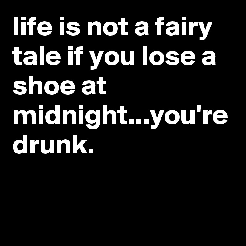 life is not a fairy tale if you lose a shoe at midnight...you're drunk.