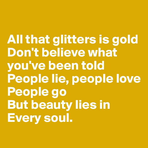 All that glitters is gold Don't believe what you've been told People lie, people love People go But beauty lies in  Every soul.