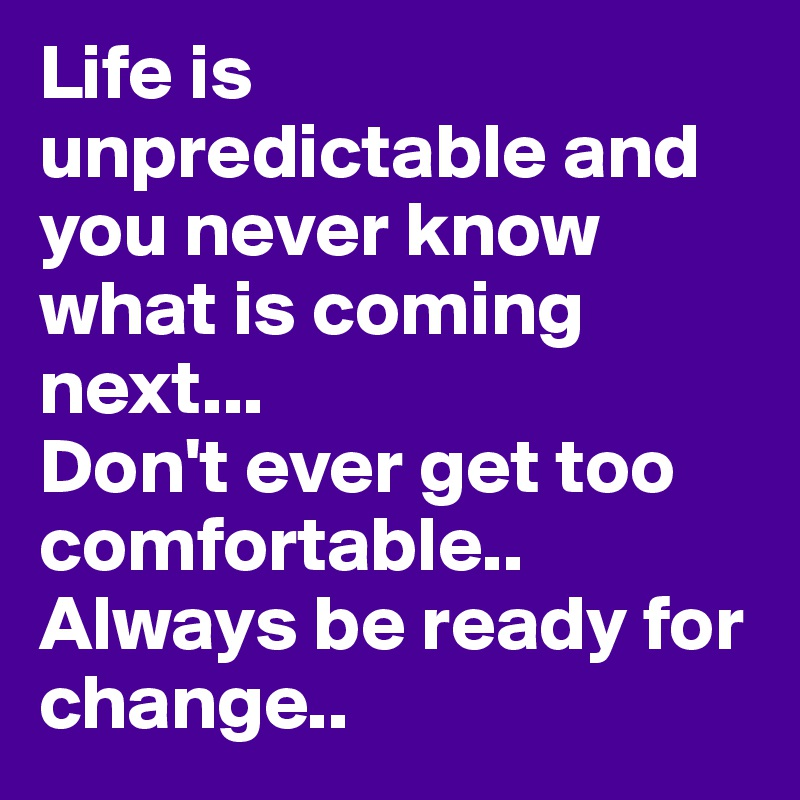 Life is unpredictable and you never know what is coming next... Don't ever get too comfortable.. Always be ready for change..