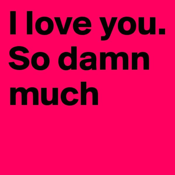 I love you. So damn much