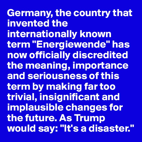 "Germany, the country that invented the internationally known term ""Energiewende"" has now officially discredited the meaning, importance and seriousness of this term by making far too trivial, insignificant and implausible changes for the future. As Trump would say: ""It's a disaster."""
