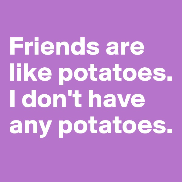 Friends are like potatoes. I don't have any potatoes.