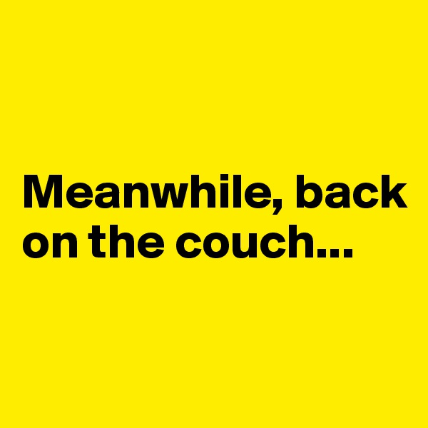 Meanwhile, back on the couch...