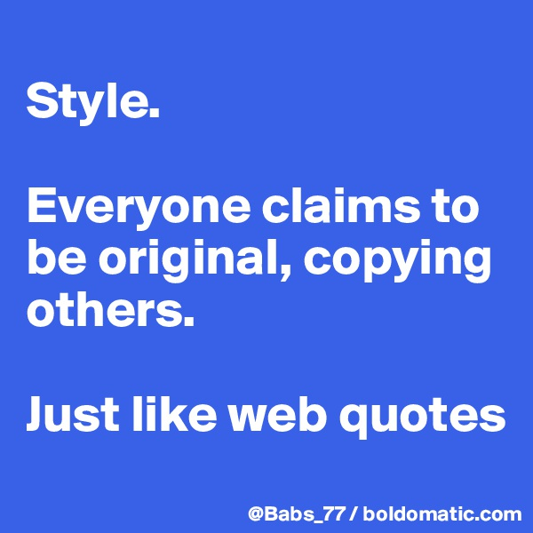 Style.   Everyone claims to be original, copying others.   Just like web quotes