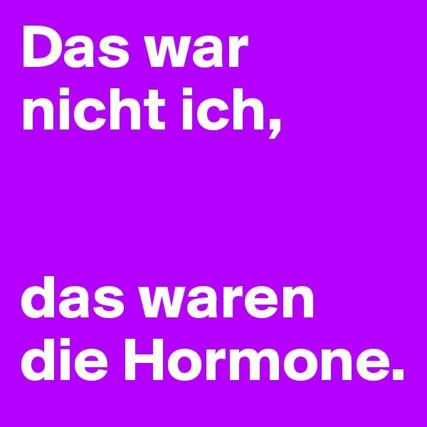 Das war nicht ich,    das waren die Hormone.