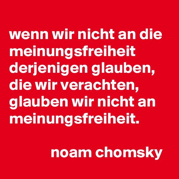 wenn wir nicht an die meinungsfreiheit derjenigen glauben, die wir verachten, glauben wir nicht an meinungsfreiheit.               noam chomsky