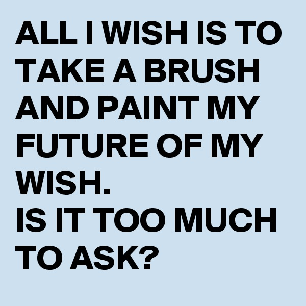 ALL I WISH IS TO TAKE A BRUSH AND PAINT MY FUTURE OF MY WISH. IS IT TOO MUCH TO ASK?