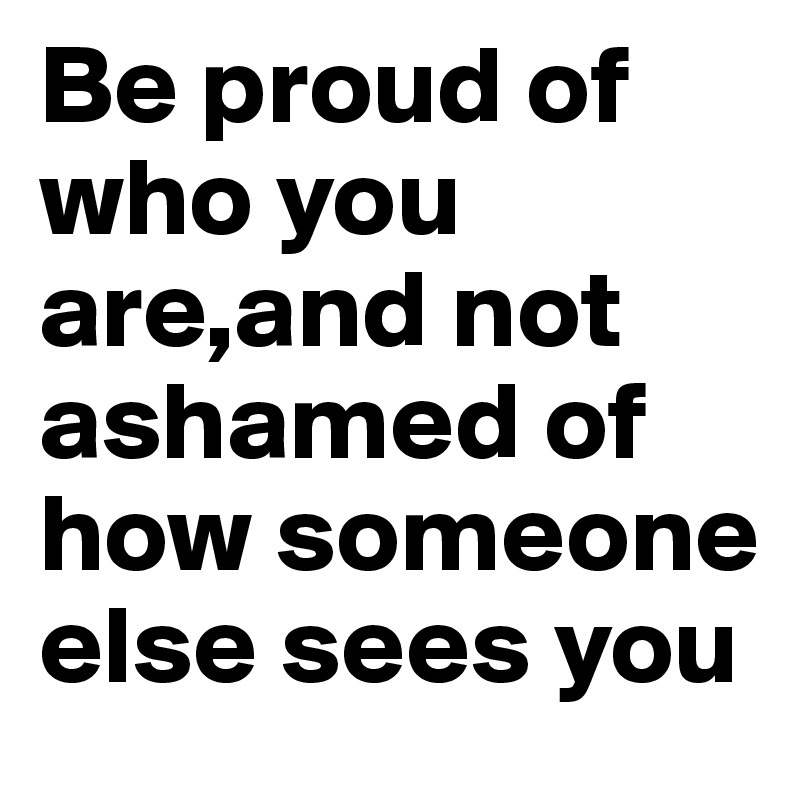 Be proud of who you are,and not ashamed of how someone else sees you