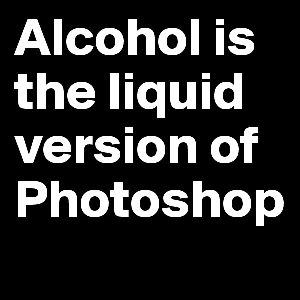 Alcohol is the liquid version of Photoshop