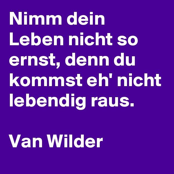 Nimm dein Leben nicht so ernst, denn du kommst eh' nicht lebendig raus.  Van Wilder