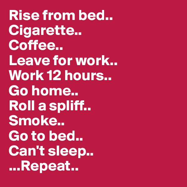 Rise from bed.. Cigarette.. Coffee.. Leave for work.. Work 12 hours.. Go home.. Roll a spliff.. Smoke.. Go to bed.. Can't sleep.. ...Repeat..
