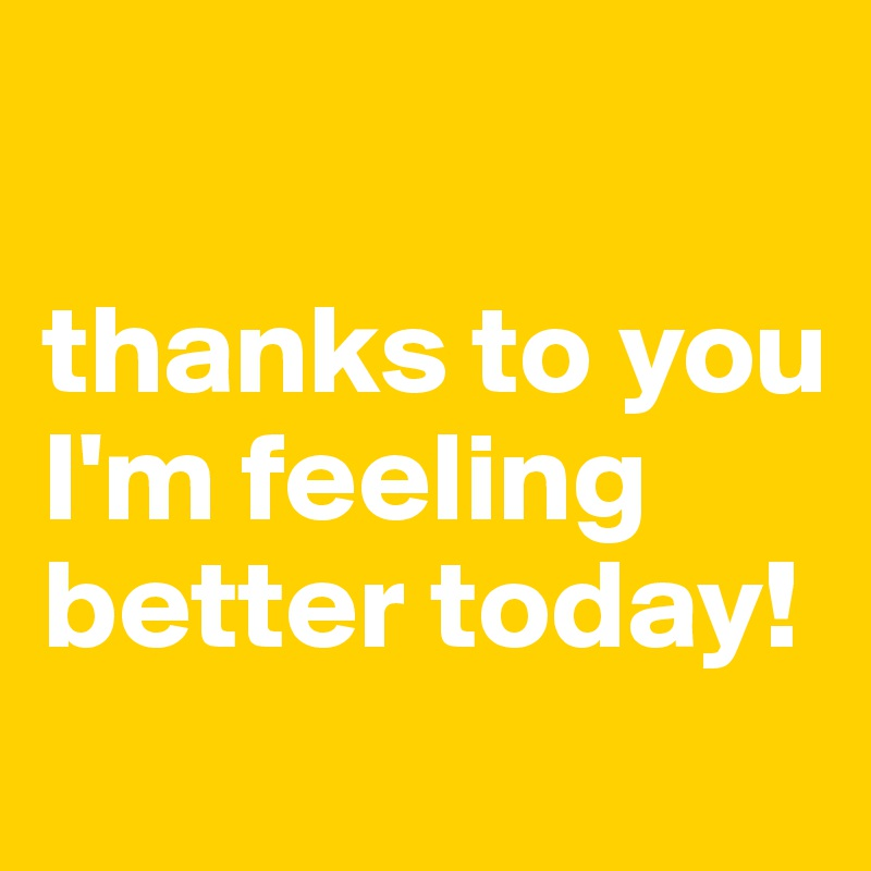 thanks to you I'm feeling better today!