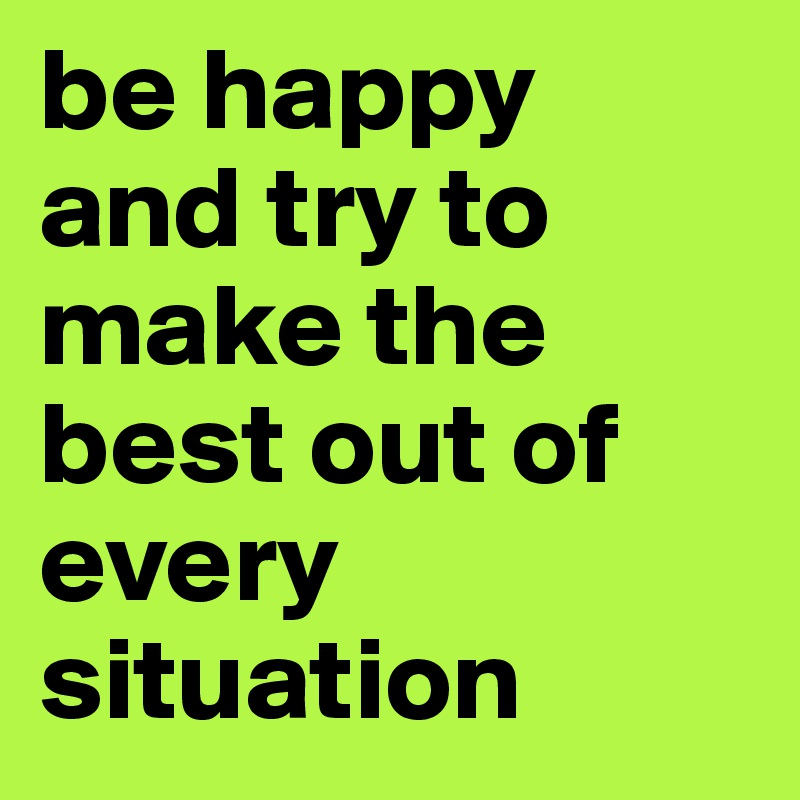 Be Happy And Try To Make The Best Out Of Every Situation Post By
