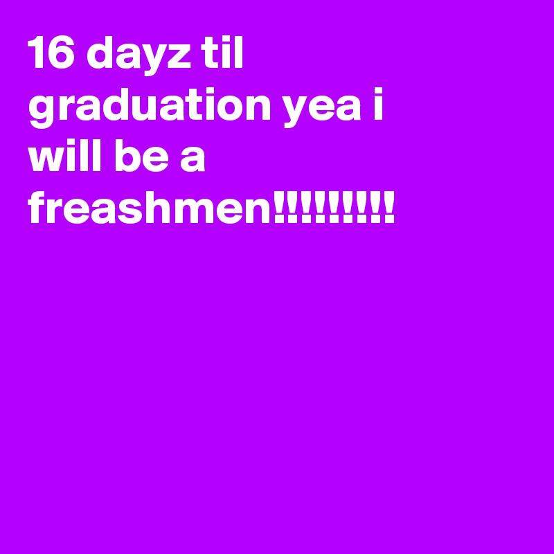 16 dayz til graduation yea i will be a freashmen!!!!!!!!!