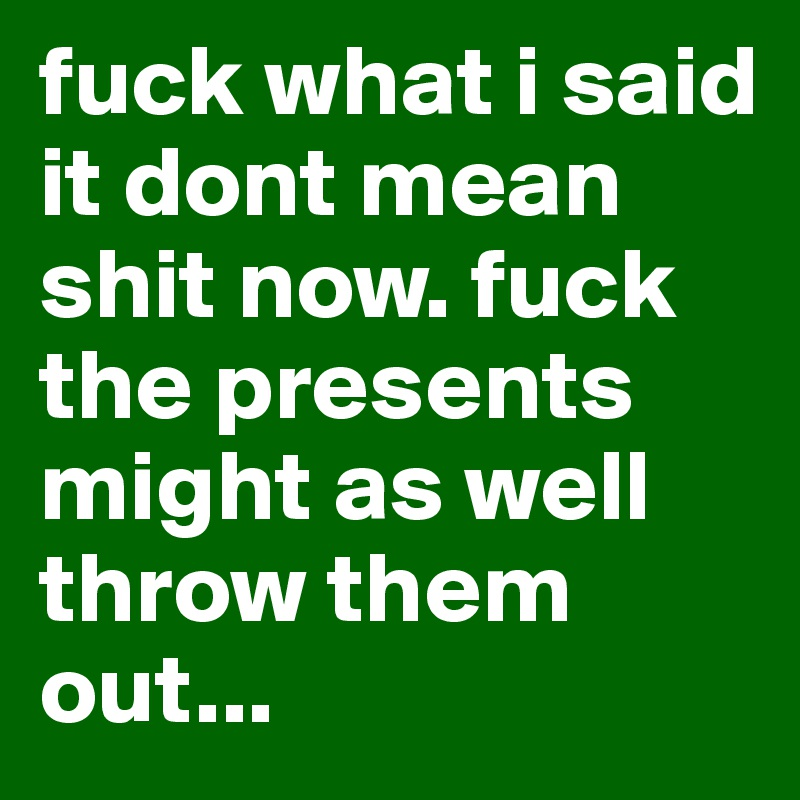 Fuck the presents might as well throw them out