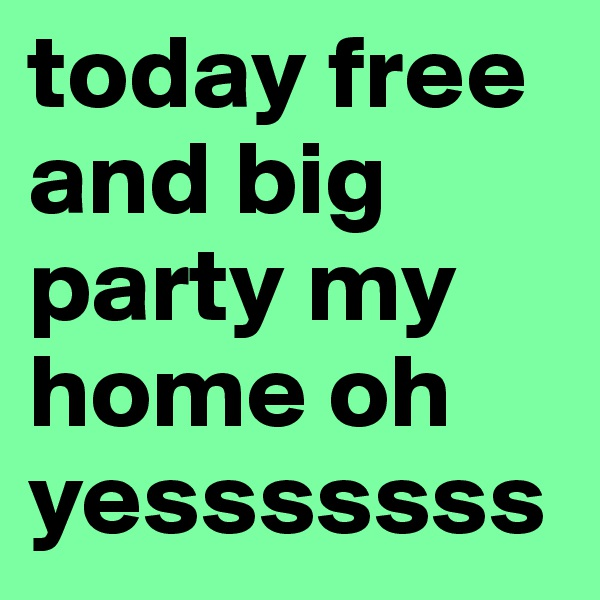today free and big party my home oh yesssssss