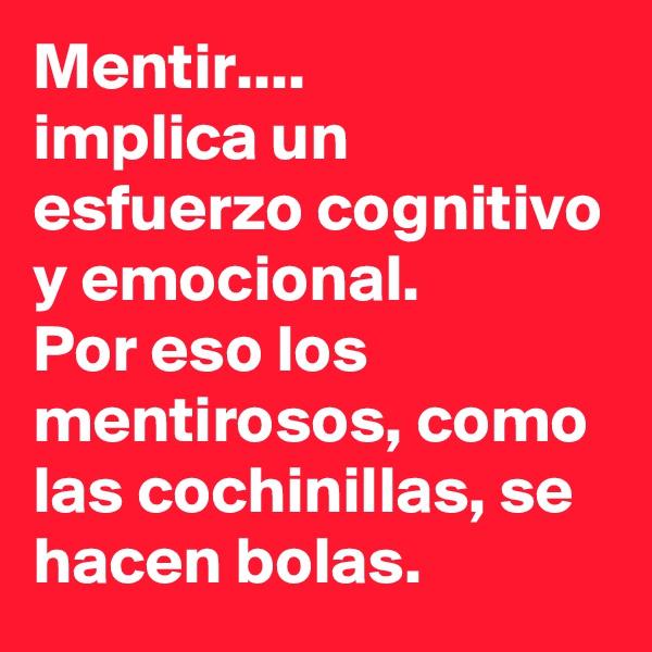 Mentir.... implica un esfuerzo cognitivo y emocional.  Por eso los mentirosos, como las cochinillas, se hacen bolas.