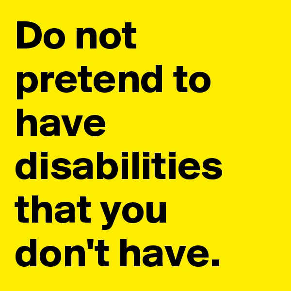 Do not pretend to have disabilities that you don't have.