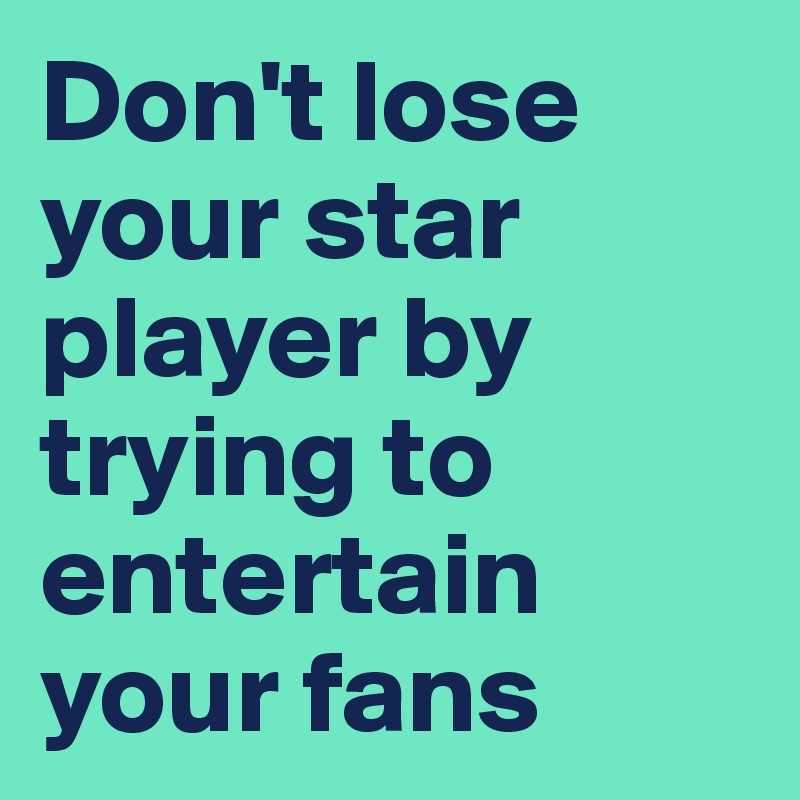 Don't lose your star player by trying to entertain your fans