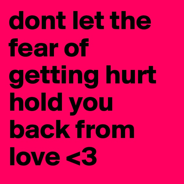 dont let the fear of getting hurt hold you back from love <3