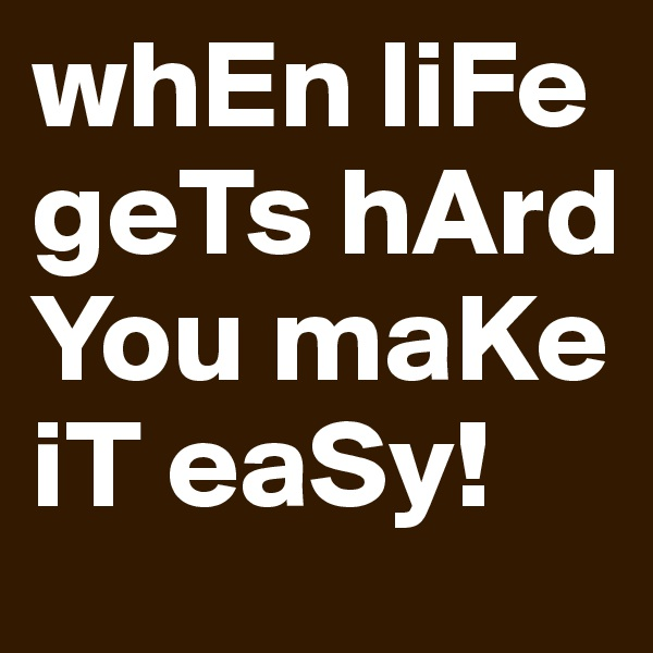 whEn liFe geTs hArd You maKe iT eaSy!