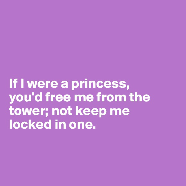 If I were a princess,  you'd free me from the tower; not keep me  locked in one.