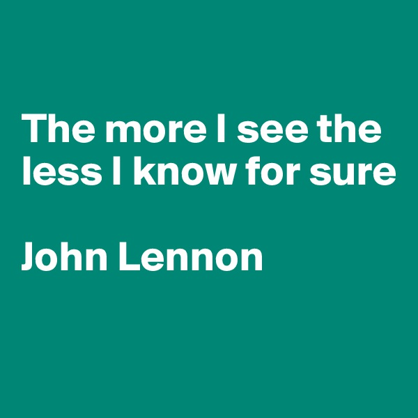 The more I see the less I know for sure  John Lennon