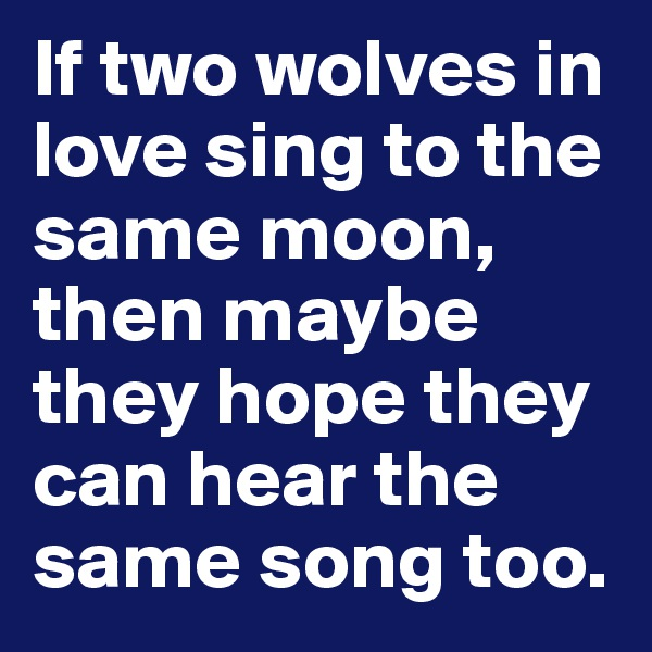 If two wolves in love sing to the same moon, then maybe they hope they can hear the same song too.