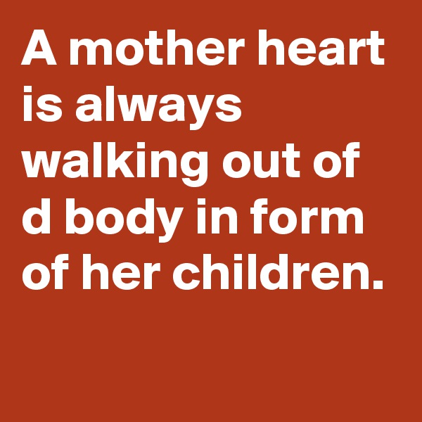 A mother heart is always walking out of d body in form of her children.