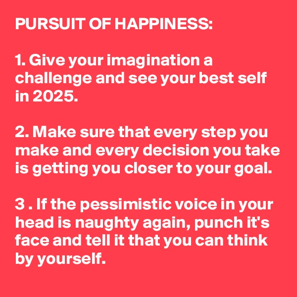 PURSUIT OF HAPPINESS:   1. Give your imagination a challenge and see your best self in 2025.  2. Make sure that every step you make and every decision you take is getting you closer to your goal.  3 . If the pessimistic voice in your head is naughty again, punch it's face and tell it that you can think by yourself.