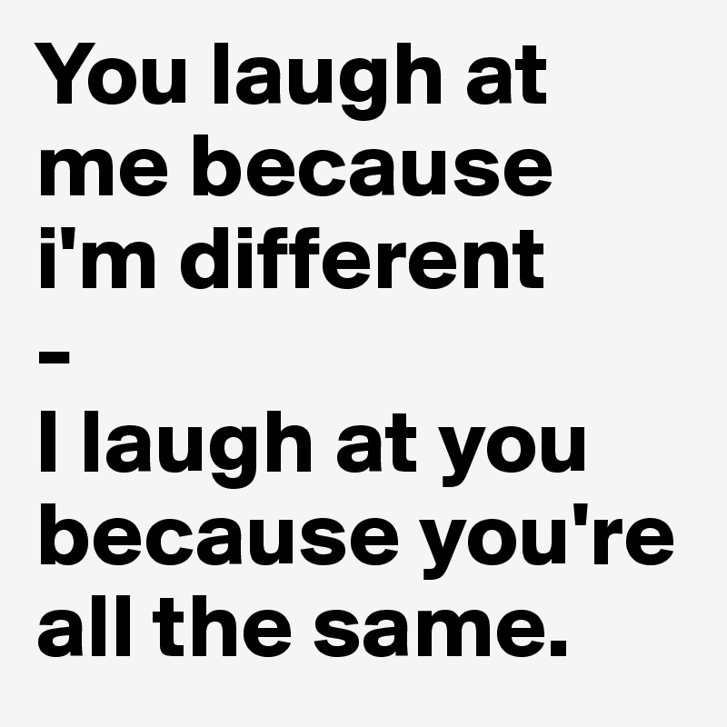 You Laugh At Me Because Im Different I Laugh At You Because You