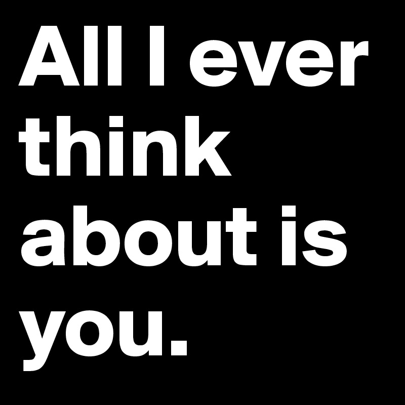 All I ever think about is you.