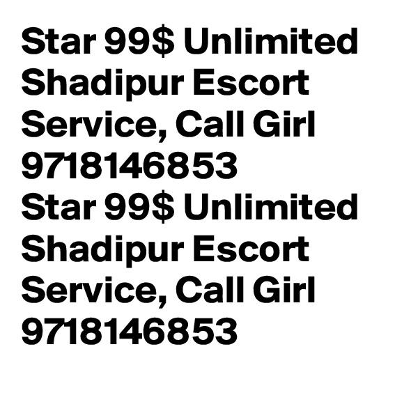 Star 99$ Unlimited Shadipur Escort Service, Call Girl 9718146853 Star 99$ Unlimited Shadipur Escort Service, Call Girl 9718146853