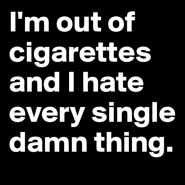 I'm out of cigarettes and I hate every single damn thing.