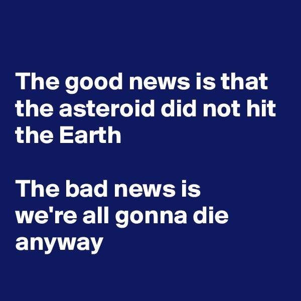 The good news is that the asteroid did not hit the Earth  The bad news is we're all gonna die anyway