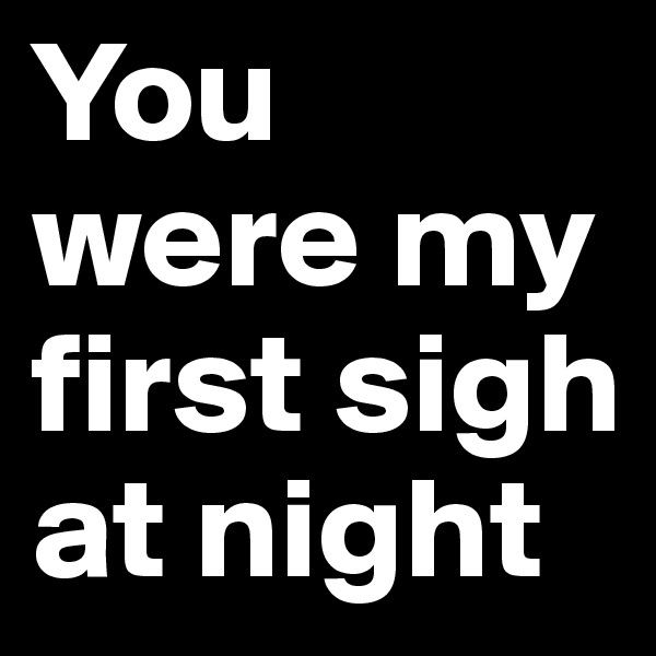 You were my first sigh at night