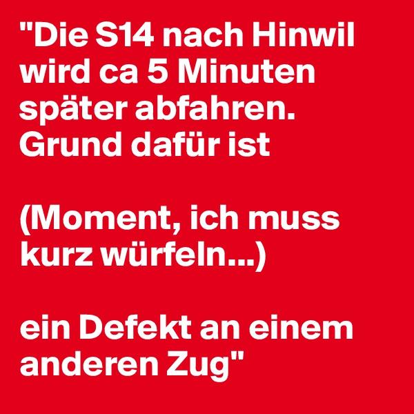 """""""Die S14 nach Hinwil wird ca 5 Minuten später abfahren. Grund dafür ist  (Moment, ich muss kurz würfeln...)  ein Defekt an einem anderen Zug"""""""