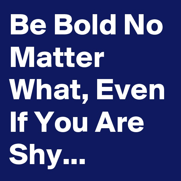 Be Bold No Matter What, Even If You Are Shy...