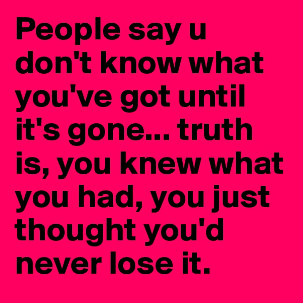 People say u don't know what you've got until it's gone... truth is, you knew what you had, you just thought you'd never lose it.