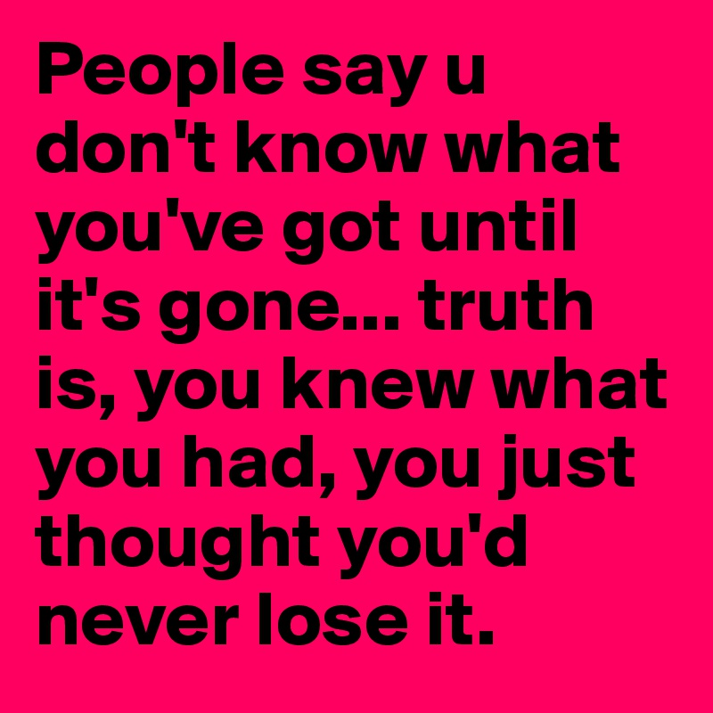 Its All About Will Of People Until It >> People Say U Don T Know What You Ve Got Until It S Gone Truth Is