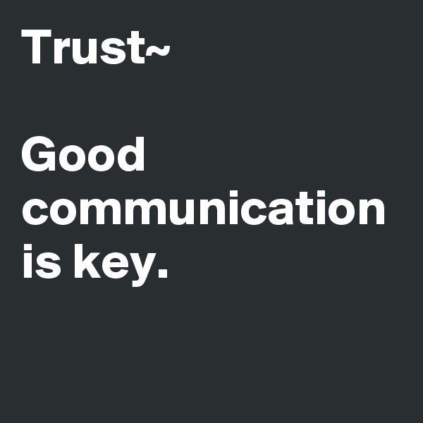 Trust~  Good communication is key.