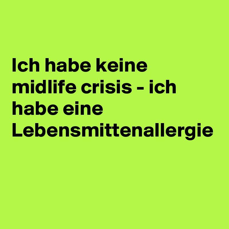 Ich habe keine midlife crisis - ich habe eine Lebensmittenallergie