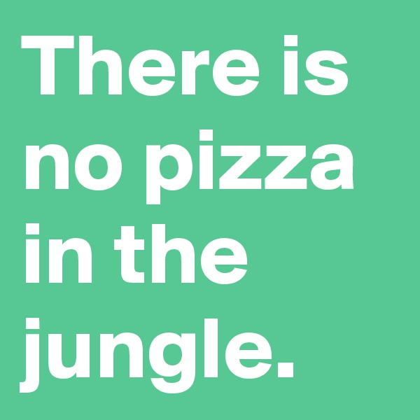 There is no pizza in the jungle.