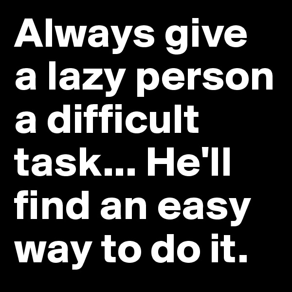 Always give a lazy person a difficult task... He'll find an easy way to do it.