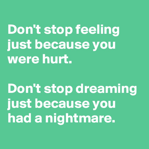 Don't stop feeling just because you were hurt.  Don't stop dreaming just because you had a nightmare.