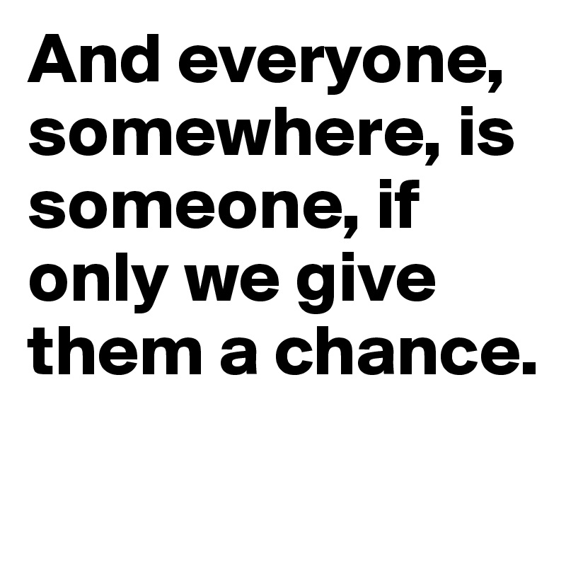 And everyone, somewhere, is someone, if only we give them a chance.