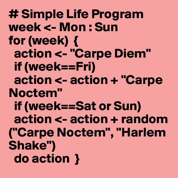 "# Simple Life Program week <- Mon : Sun for (week)  {   action <- ""Carpe Diem""   if (week==Fri)   action <- action + ""Carpe Noctem""   if (week==Sat or Sun)   action <- action + random  (""Carpe Noctem"", ""Harlem Shake"")   do action  }"