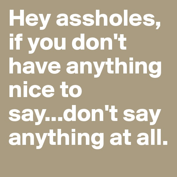 Hey assholes, if you don't have anything nice to say...don't say anything at all.