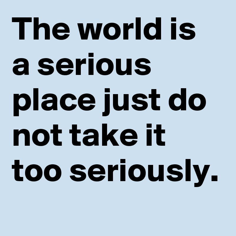 The world is a serious place just do not take it too seriously.
