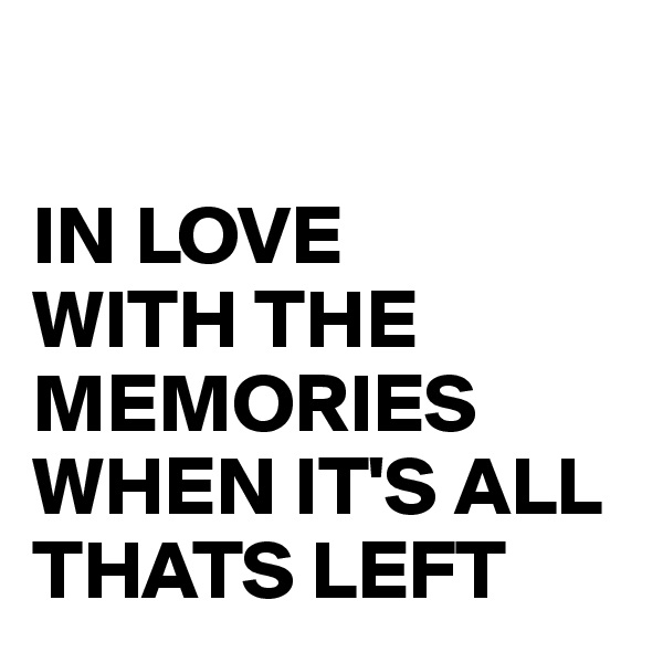 IN LOVE  WITH THE MEMORIES WHEN IT'S ALL THATS LEFT